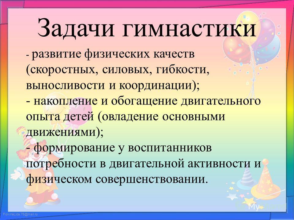 FokinaLida.75@mail.ru Задачи гимнастики - развитие физических качеств (скоростных, силовых, гибкости, выносливости и координации); - накопление и обогащение двигательного опыта детей (овладение основными движениями); - формирование у воспитанников по