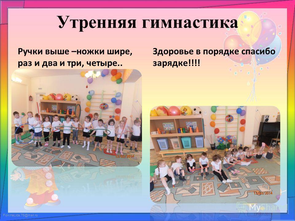 FokinaLida.75@mail.ru Утренняя гимнастика Ручки выше –ножки шире, раз и два и три, четыре.. Здоровье в порядке спасибо зарядке!!!!