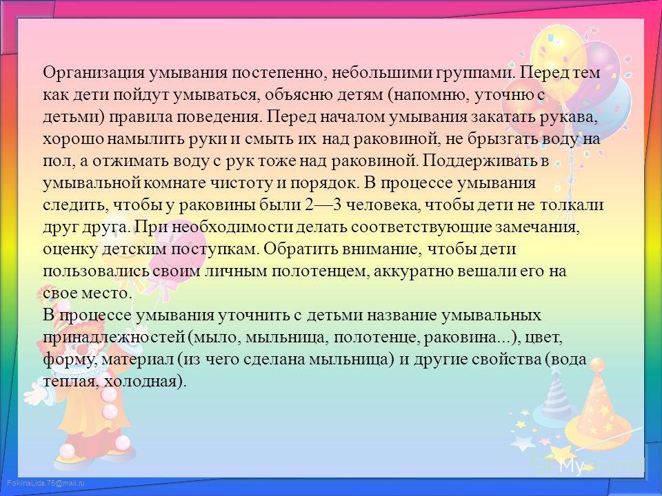 FokinaLida.75@mail.ru Организация умывания постепенно, небольшими группами. Перед тем как дети пойдут умываться, объясню детям (напомню, уточню с детьми) правила поведения. Перед началом умывания закатать рукава, хорошо намылить руки и смыть их над р