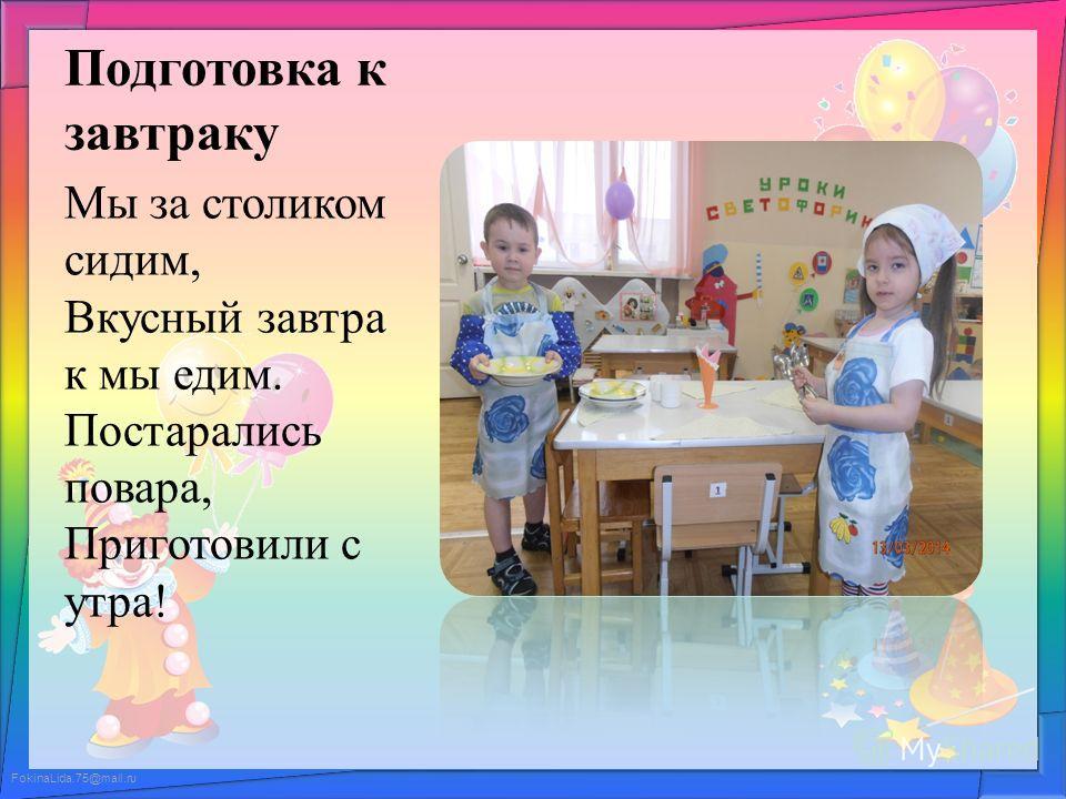 FokinaLida.75@mail.ru Подготовка к завтраку Мы за столиком сидим, Вкусный завтра к мы едим. Постарались повара, Приготовили с утра!