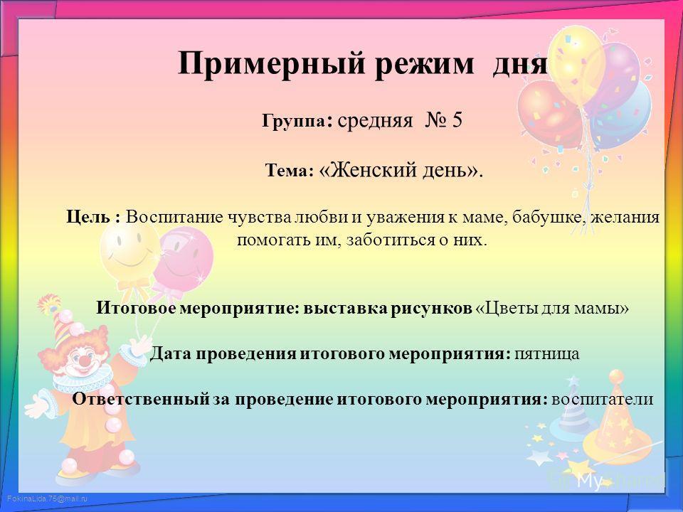 FokinaLida.75@mail.ru Примерный режим дня Группа : средняя 5 Тема: «Женский день». Цель : Воспитание чувства любви и уважения к маме, бабушке, желания помогать им, заботиться о них. Итоговое мероприятие: выставка рисунков «Цветы для мамы» Дата провед