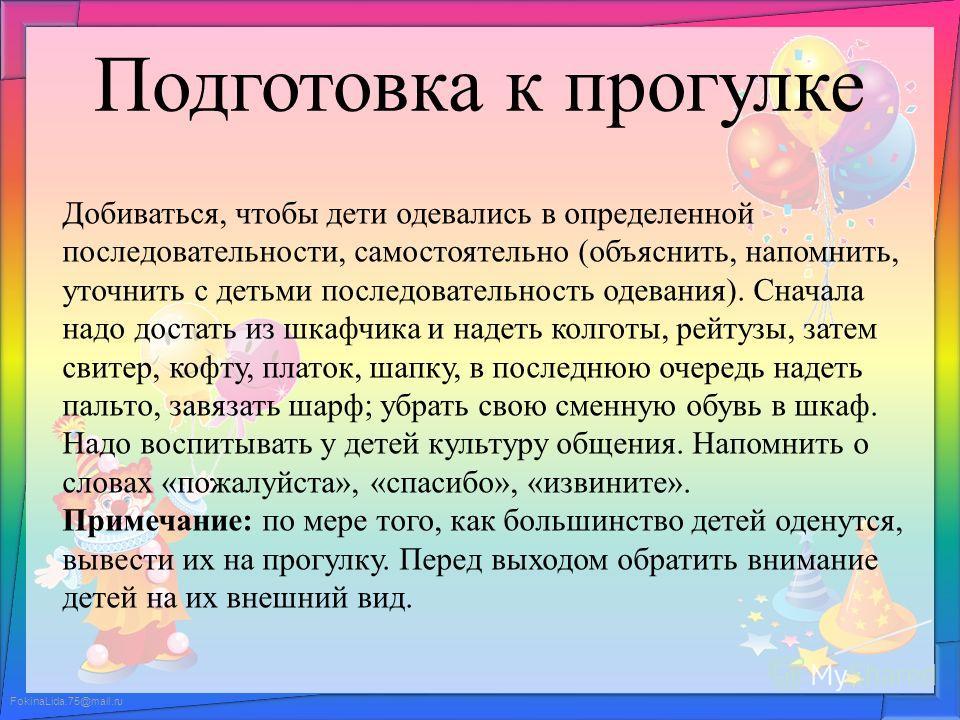 FokinaLida.75@mail.ru Подготовка к прогулке Добиваться, чтобы дети одевались в определенной последовательности, самостоятельно (объяснить, напомнить, уточнить с детьми последовательность одевания). Сначала надо достать из шкафчика и надеть колготы, р