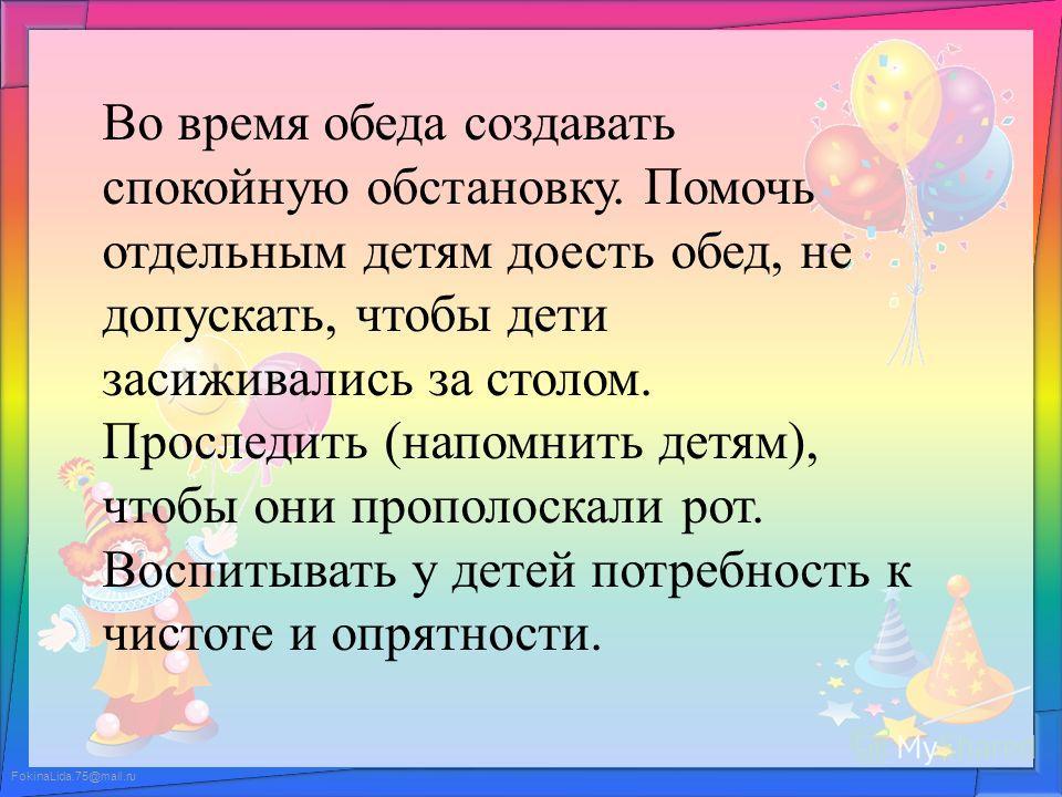 FokinaLida.75@mail.ru Во время обеда создавать спокойную обстановку. Помочь отдельным детям доесть обед, не допускать, чтобы дети засиживались за столом. Проследить (напомнить детям), чтобы они прополоскали рот. Воспитывать у детей потребность к чист
