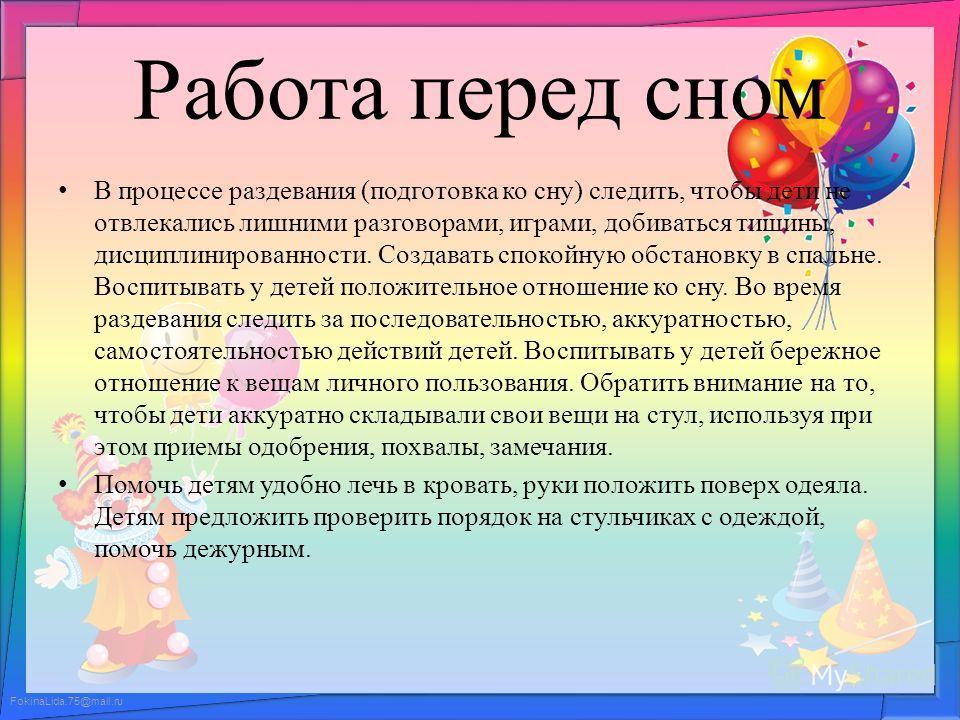 FokinaLida.75@mail.ru Работа перед сном В процессе раздевания (подготовка ко сну) следить, чтобы дети не отвлекались лишними разговорами, играми, добиваться тишины, дисциплинированности. Создавать спокойную обстановку в спальне. Воспитывать у детей п