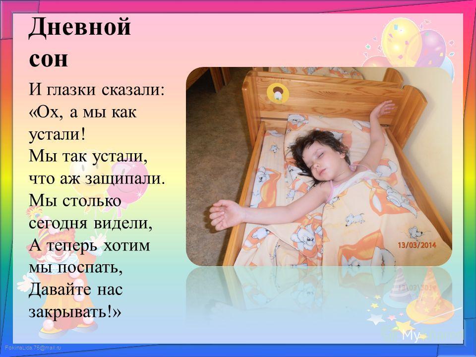 FokinaLida.75@mail.ru Дневной сон И глазки сказали: «Ох, а мы как устали! Мы так устали, что аж защипали. Мы столько сегодня видели, А теперь хотим мы поспать, Давайте нас закрывать!»