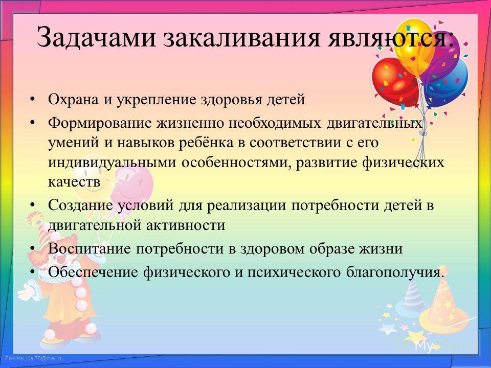 FokinaLida.75@mail.ru Задачами закаливания являются: Охрана и укрепление здоровья детей Формирование жизненно необходимых двигательных умений и навыков ребёнка в соответствии с его индивидуальными особенностями, развитие физических качеств Создание у