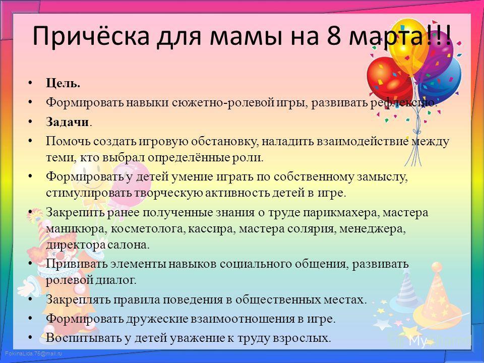 FokinaLida.75@mail.ru Причёска для мамы на 8 марта!!! Цель. Формировать навыки сюжетно-ролевой игры, развивать рефлексию. Задачи. Помочь создать игровую обстановку, наладить взаимодействие между теми, кто выбрал определённые роли. Формировать у детей