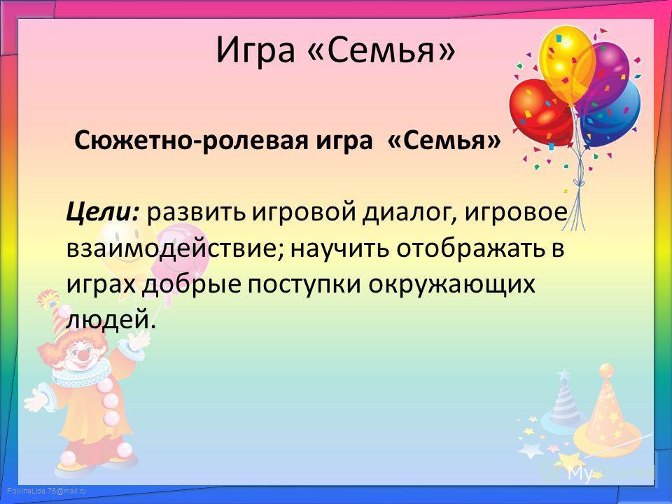 FokinaLida.75@mail.ru Игра «Семья» Сюжетно-ролевая игра «Семья» Цели: развить игровой диалог, игровое взаимодействие; научить отображать в играх добрые поступки окружающих людей.