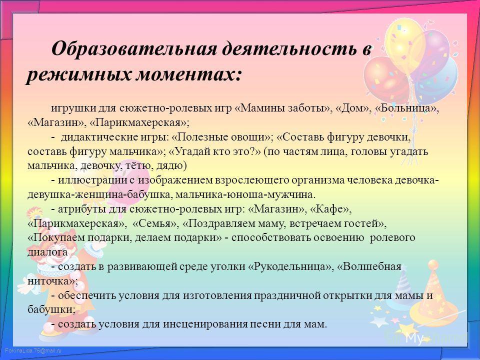 FokinaLida.75@mail.ru Образовательная деятельность в режимных моментах: игрушки для сюжетно-ролевых игр «Мамины заботы», «Дом», «Больница», «Магазин», «Парикмахерская»; - дидактические игры: «Полезные овощи»; «Составь фигуру девочки, составь фигуру м