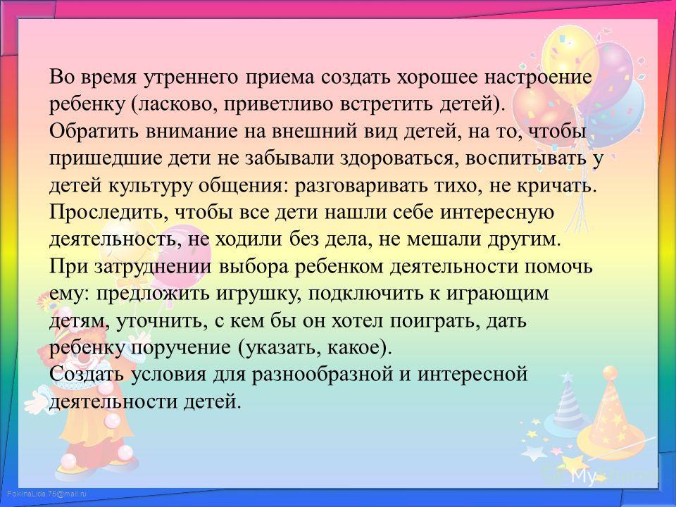 FokinaLida.75@mail.ru Во время утреннего приема создать хорошее настроение ребенку (ласково, приветливо встретить детей). Обратить внимание на внешний вид детей, на то, чтобы пришедшие дети не забывали здороваться, воспитывать у детей культуру общени