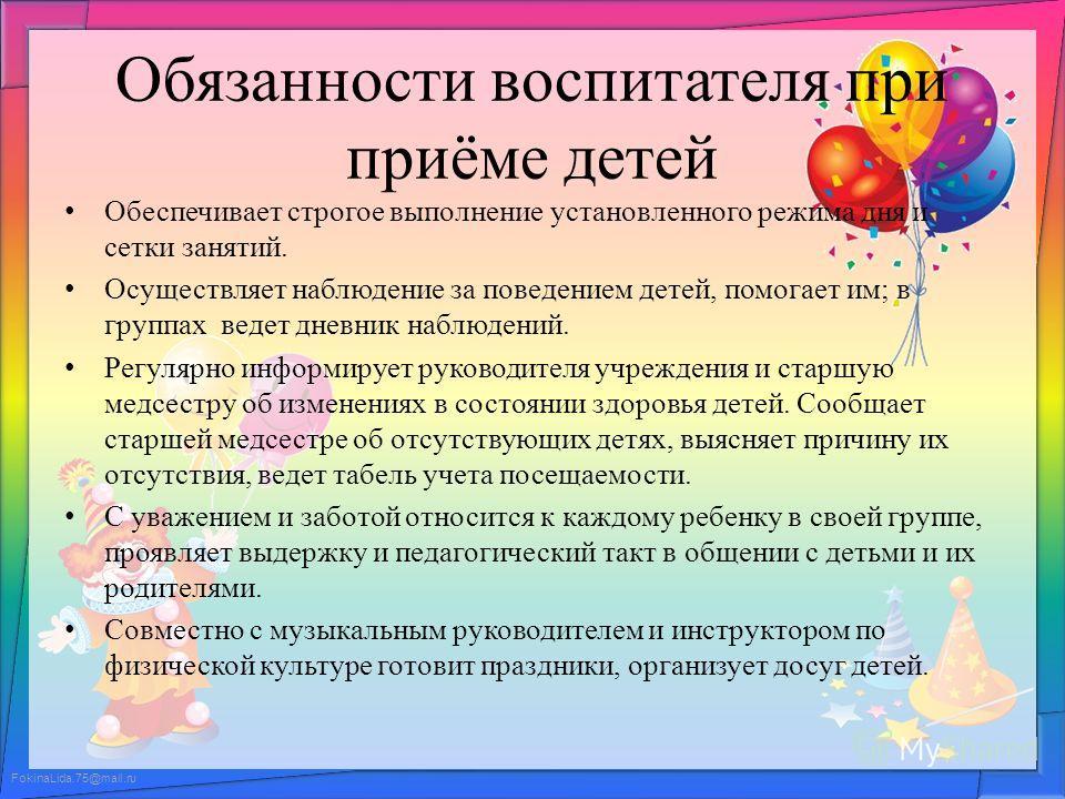 FokinaLida.75@mail.ru Обязанности воспитателя при приёме детей Обеспечивает строгое выполнение установленного режима дня и сетки занятий. Осуществляет наблюдение за поведением детей, помогает им; в группах ведет дневник наблюдений. Регулярно информир