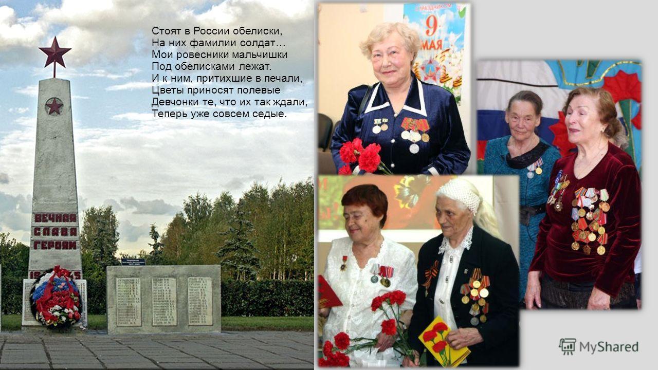 Стоят в России обелиски, На них фамилии солдат… Мои ровесники мальчишки Под обелисками лежат. И к ним, притихшие в печали, Цветы приносят полевые Девчонки те, что их так ждали, Теперь уже совсем седые.