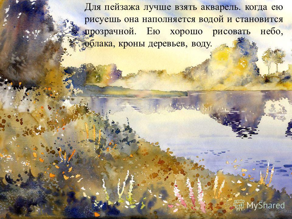 Для пейзажа лучше взять акварель. когда ею рисуешь она наполняется водой и становится прозрачной. Ею хорошо рисовать небо, облака, кроны деревьев, воду.