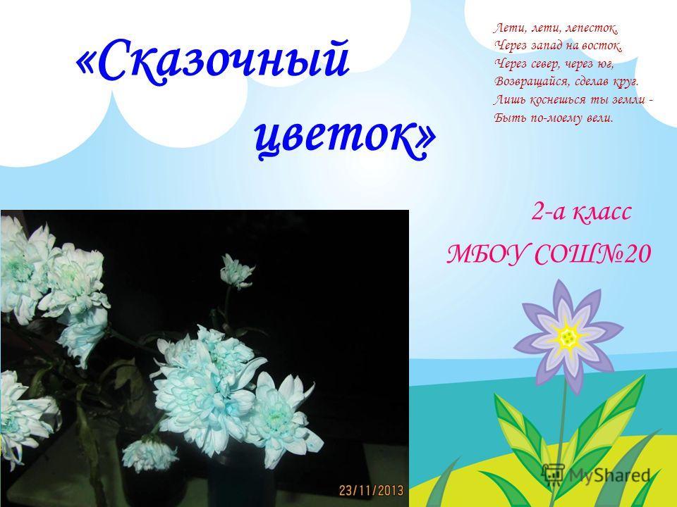 «Сказочный цветок» 2-а класс МБОУ СОШ20 Лети, лети, лепесток, Через запад на восток, Через север, через юг, Возвращайся, сделав круг. Лишь коснешься ты земли - Быть по-моему вели.
