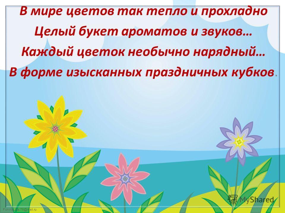 FokinaLida.75@mail.ru В мире цветов так тепло и прохладно Целый букет ароматов и звуков… Каждый цветок необычно нарядный… В форме изысканных праздничных кубков.