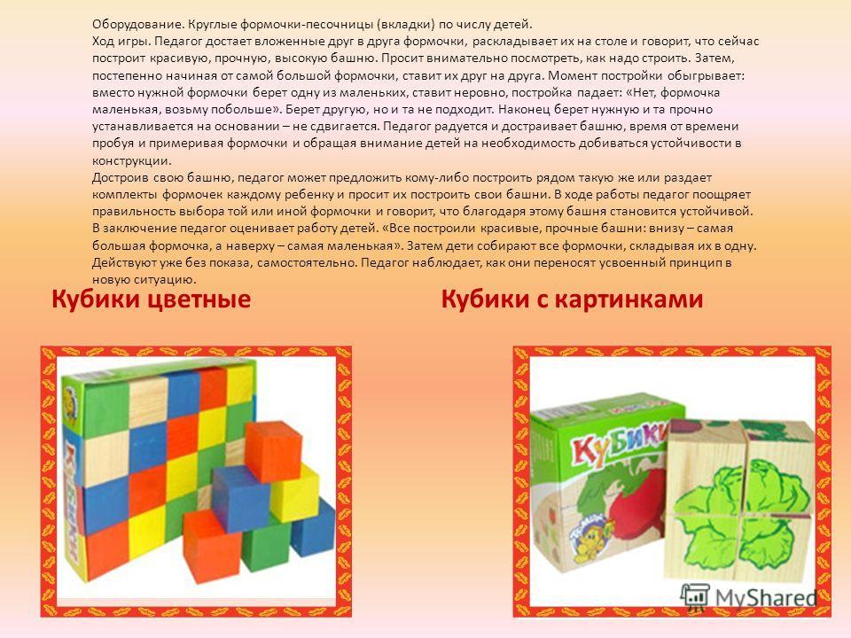 Кубики цветные Кубики с картинками Оборудование. Круглые формочки-песочницы (вкладки) по числу детей. Ход игры. Педагог достает вложенные друг в друга формочки, раскладывает их на столе и говорит, что сейчас построит красивую, прочную, высокую башню.