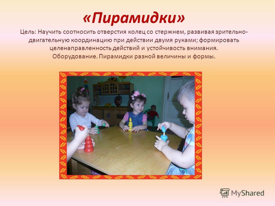 «Пирамидки» Цель: Научить соотносить отверстия колец со стержнем, развивая зрительно- двигательную координацию при действии двумя руками; формировать целенаправленность действий и устойчивость внимания. Оборудование. Пирамидки разной величины и формы