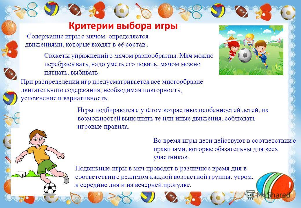 Критерии выбора игры Содержание игры с мячом определяется движениями, которые входят в её состав. При распределении игр предусматривается все многообразие двигательного содержания, необходимая повторность, усложнение и вариативность. Игры подбираются
