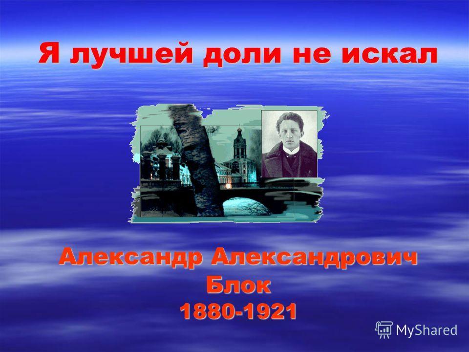 Я лучшей доли не искал Александр Александрович Блок 1880-1921
