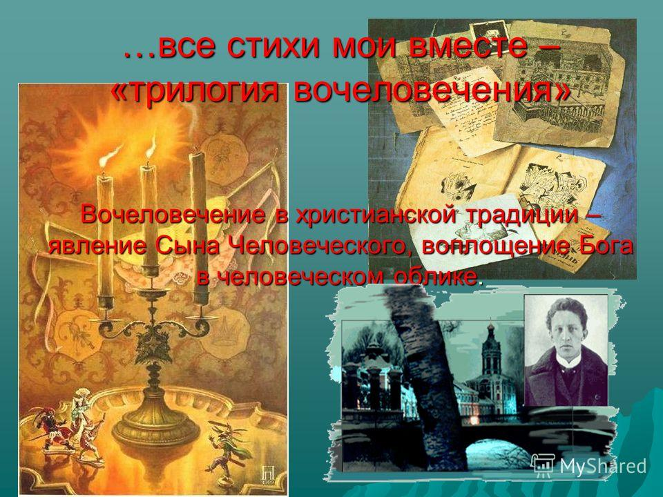 …все стихи мои вместе – «трилогия вочеловечения» Вочеловечение в христианской традиции – явление Сына Человеческого, воплощение Бога в человеческом облике.