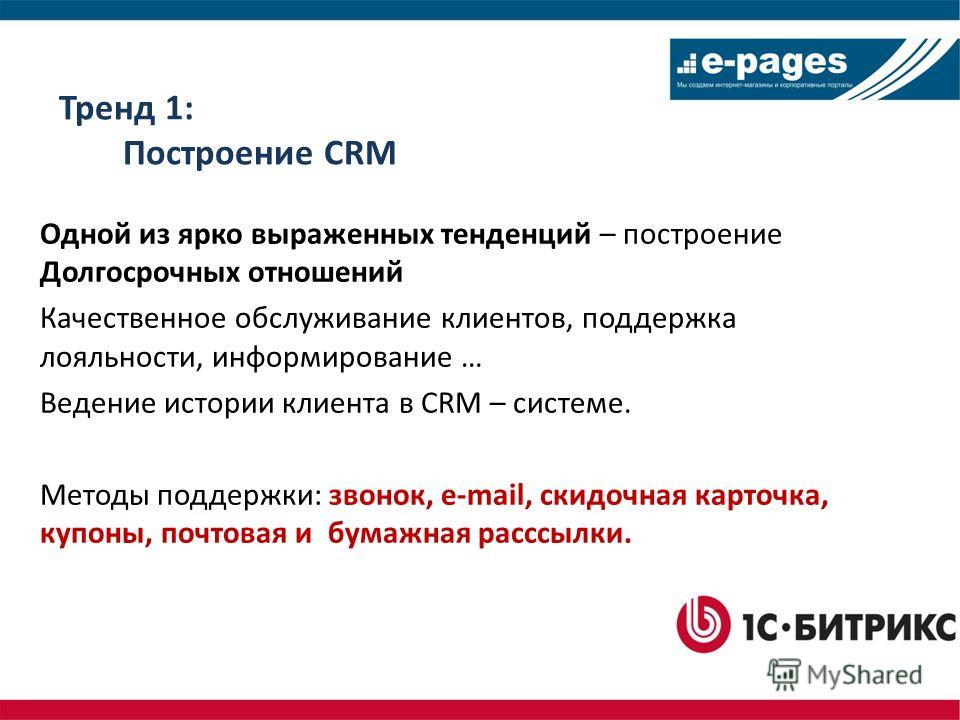 Тренд 1: Построение CRM Одной из ярко выраженных тенденций – построение Долгосрочных отношений Качественное обслуживание клиентов, поддержка лояльности, информирование … Ведение истории клиента в CRM – системе. Методы поддержки: звонок, e-mail, скидо