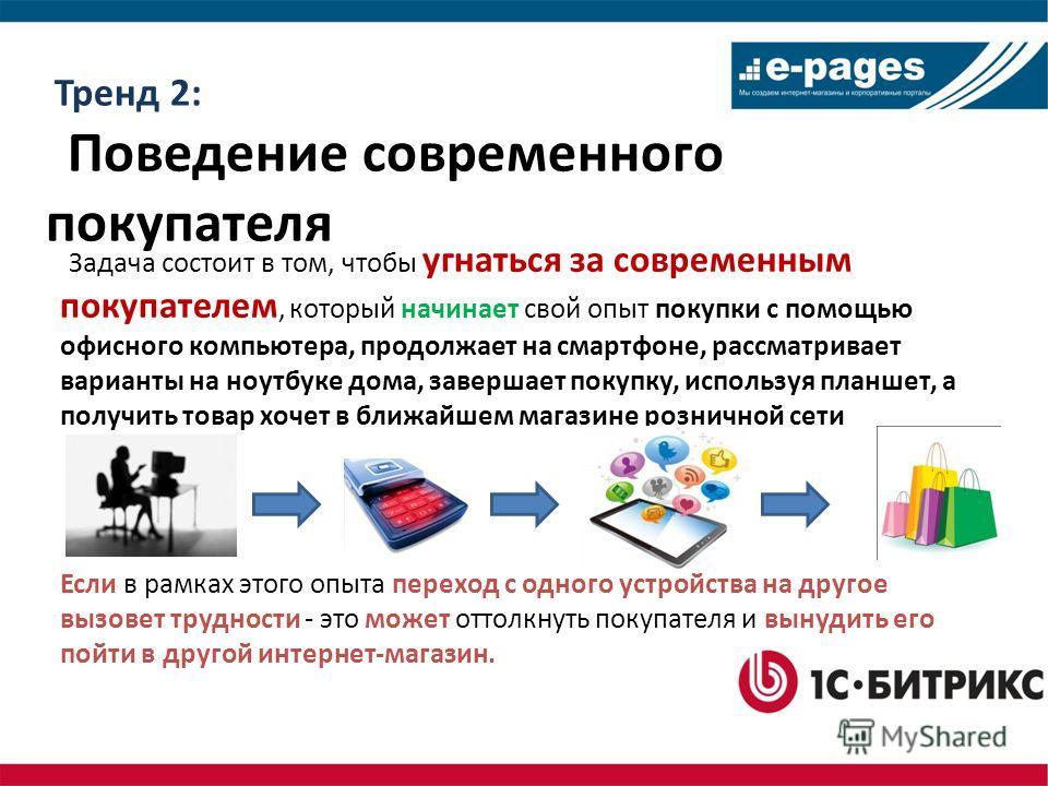 Тренд 2: Поведение современного покупателя Задача состоит в том, чтобы угнаться за современным покупателем, который начинает свой опыт покупки с помощью офисного компьютера, продолжает на смартфоне, рассматривает варианты на ноутбуке дома, завершает