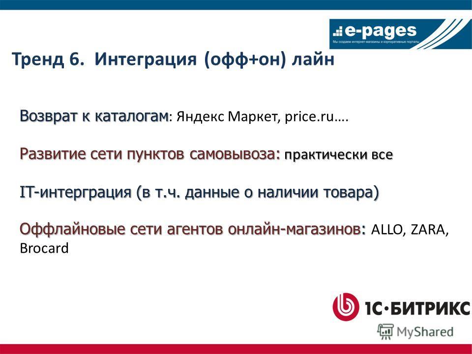 Тренд 6. Интеграция (офф+он) лайн Возврат к каталогам Возврат к каталогам : Яндекс Маркет, price.ru…. Развитие сети пунктов самовывоза: практически все IT-интерграция (в т.ч. данные о наличии товара) Оффлайновые сети агентов онлайн-магазинов: Оффлайн