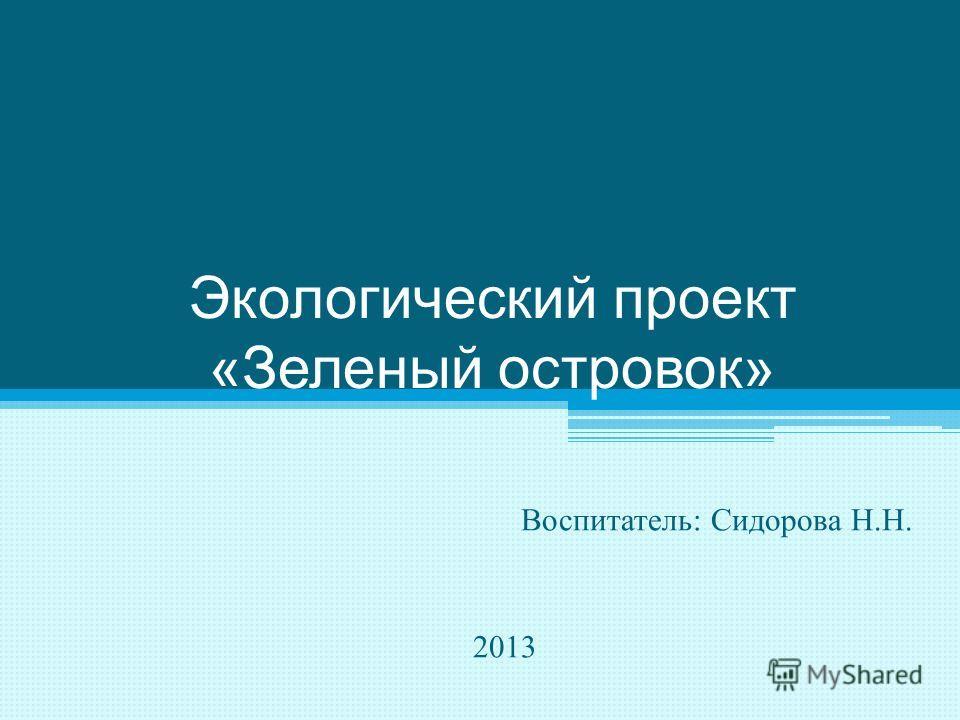 Экологический проект « Зеленый островок » Воспитатель : Сидорова Н. Н. 2013