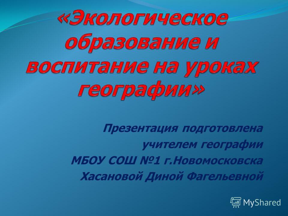 Презентация подготовлена учителем географии МБОУ СОШ 1 г.Новомосковска Хасановой Диной Фагельевной