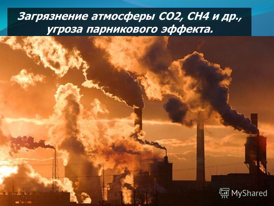 Загрязнение атмосферы СО2, СН4 и др., угроза парникового эффекта.
