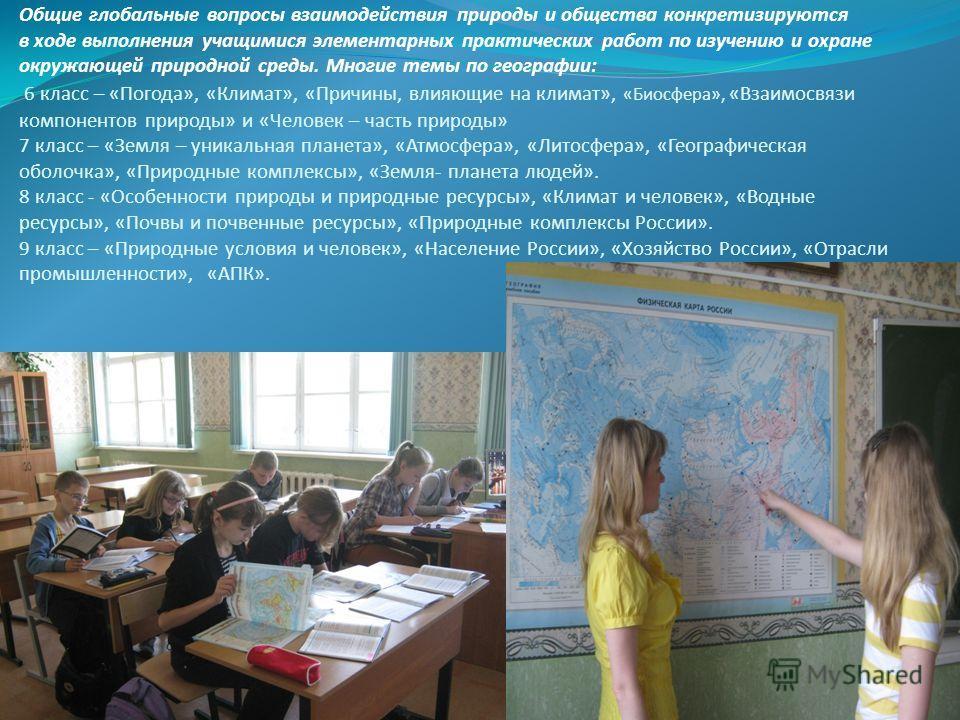 Общие глобальные вопросы взаимодействия природы и общества конкретизируются в ходе выполнения учащимися элементарных практических работ по изучению и охране окружающей природной среды. Многие темы по географии: 6 класс – «Погода», «Климат», «Причины,