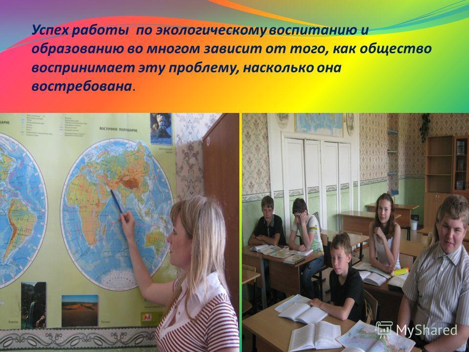 Успех работы по экологическому воспитанию и образованию во многом зависит от того, как общество воспринимает эту проблему, насколько она востребована.