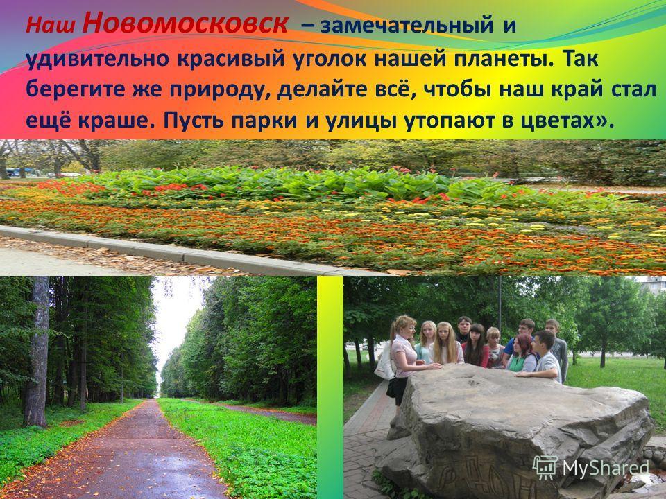 Наш Новомосковск – замечательный и удивительно красивый уголок нашей планеты. Так берегите же природу, делайте всё, чтобы наш край стал ещё краше. Пусть парки и улицы утопают в цветах».