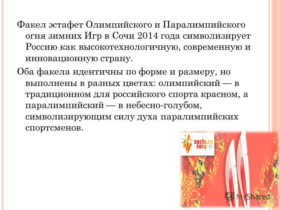 Факел эстафет Олимпийского и Паралимпийского огня зимних Игр в Сочи 2014 года символизирует Россию как высокотехнологичную, современную и инновационную страну. Оба факела идентичны по форме и размеру, но выполнены в разных цветах: олимпийский в тради