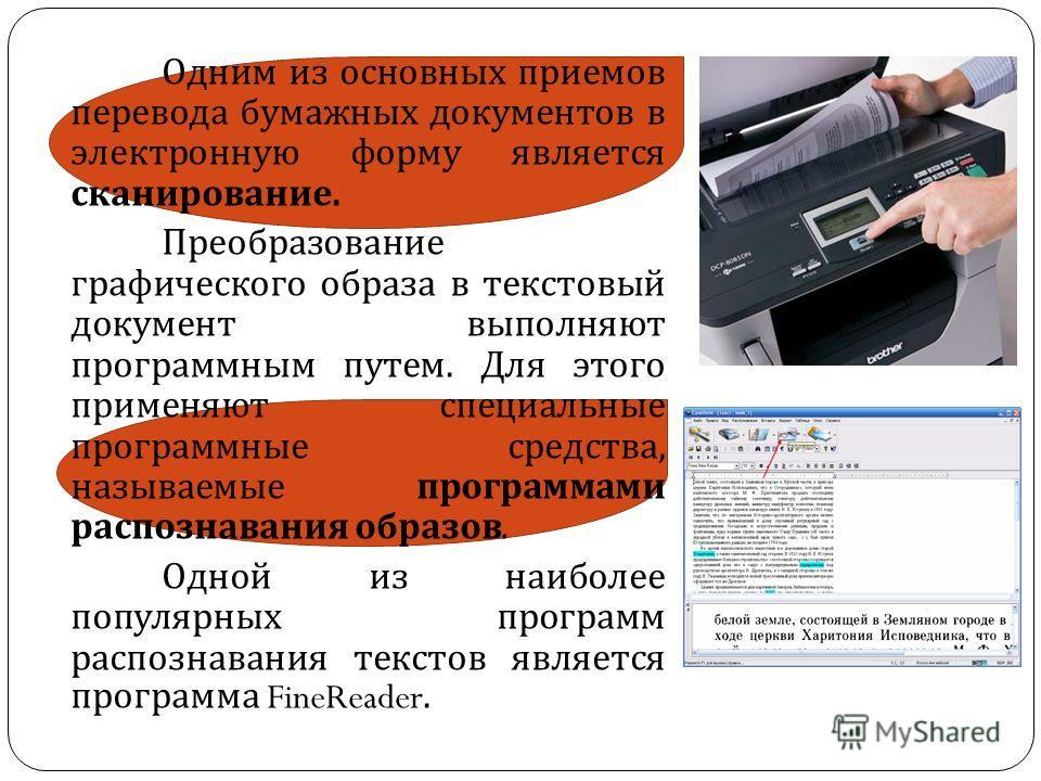 Одним из основных приемов перевода бумажных документов в электронную форму является сканирование. Преобразование графического образа в текстовый документ выполняют программным путем. Для этого применяют специальные программные средства, называемые пр