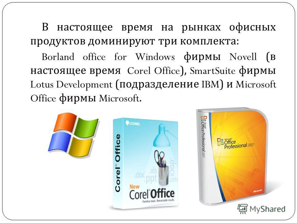 В настоящее время на рынках офисных продуктов доминируют три комплекта : Borland office for Windows фирмы Novell ( в настоящее время Corel Office), SmartSuite фирмы Lotus Development ( подразделение IBM) и Microsoft Office фирмы Microsoft.