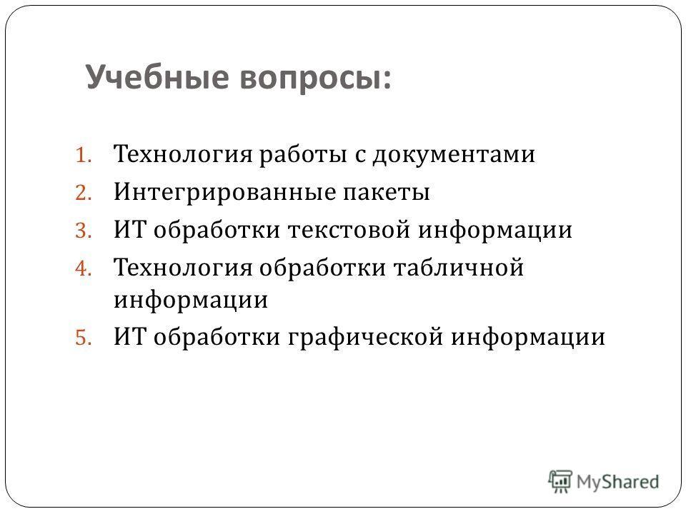 Учебные вопросы : 1. Технология работы с документами 2. Интегрированные пакеты 3. ИТ обработки текстовой информации 4. Технология обработки табличной информации 5. ИТ обработки графической информации