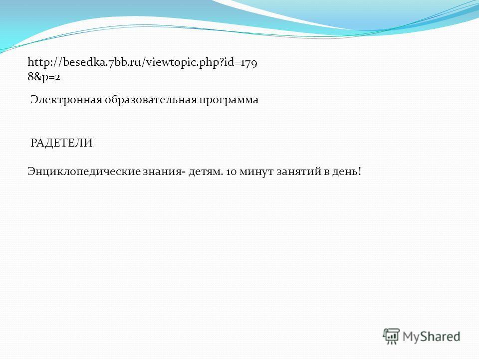 http://besedka.7bb.ru/viewtopic.php?id=179 8&p=2 Электронная образовательная программа РАДЕТЕЛИ Энциклопедические знания- детям. 10 минут занятий в день!
