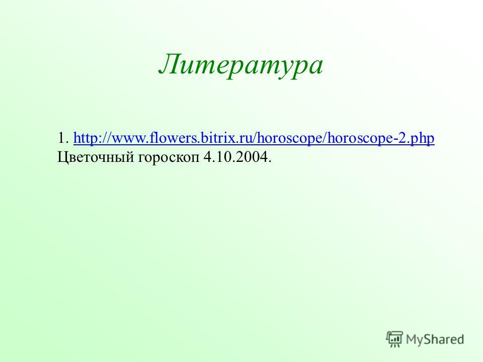 Литература 1. http://www.flowers.bitrix.ru/horoscope/horoscope-2. php Цветочный гороскоп 4.10.2004.http://www.flowers.bitrix.ru/horoscope/horoscope-2.php