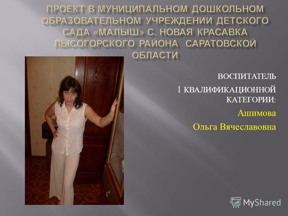 ВОСПИТАТЕЛЬ 1 КВАЛИФИКАЦИОННОЙ КАТЕГОРИИ: Ашимова Ольга Вячеславовна