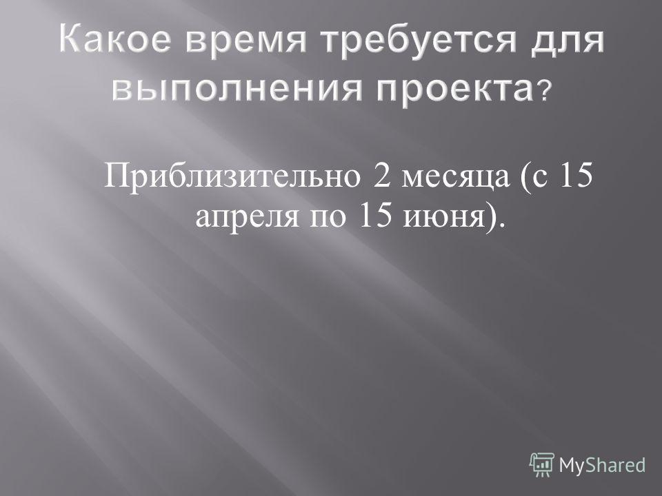 Какое время требуется для выполнения проекта ? Приблизительно 2 месяца (с 15 апреля по 15 июня).