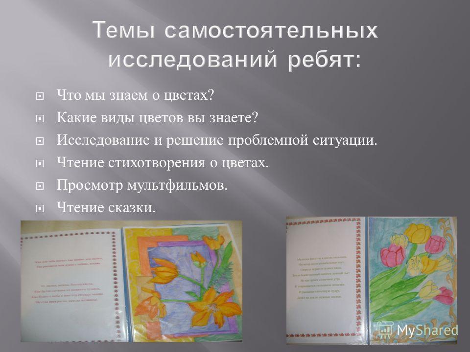 Темы самостоятельных исследований ребят: Что мы знаем о цветах? Какие виды цветов вы знаете? Исследование и решение проблемной ситуации. Чтение стихотворения о цветах. Просмотр мультфильмов. Чтение сказки.