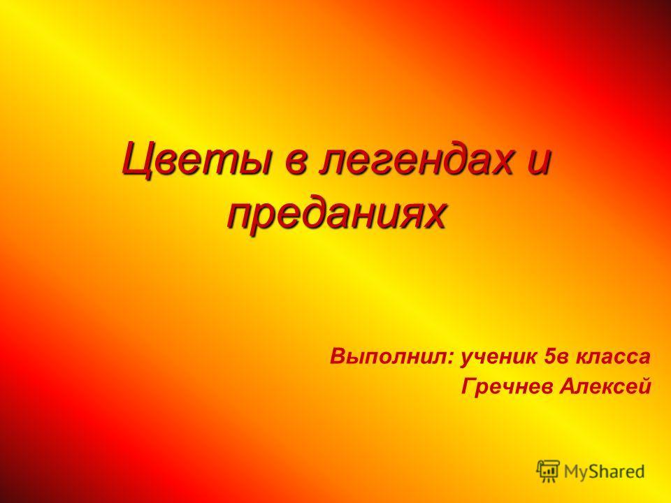 Цветы в легендах и преданиях Выполнил: ученик 5 в класса Гречнев Алексей