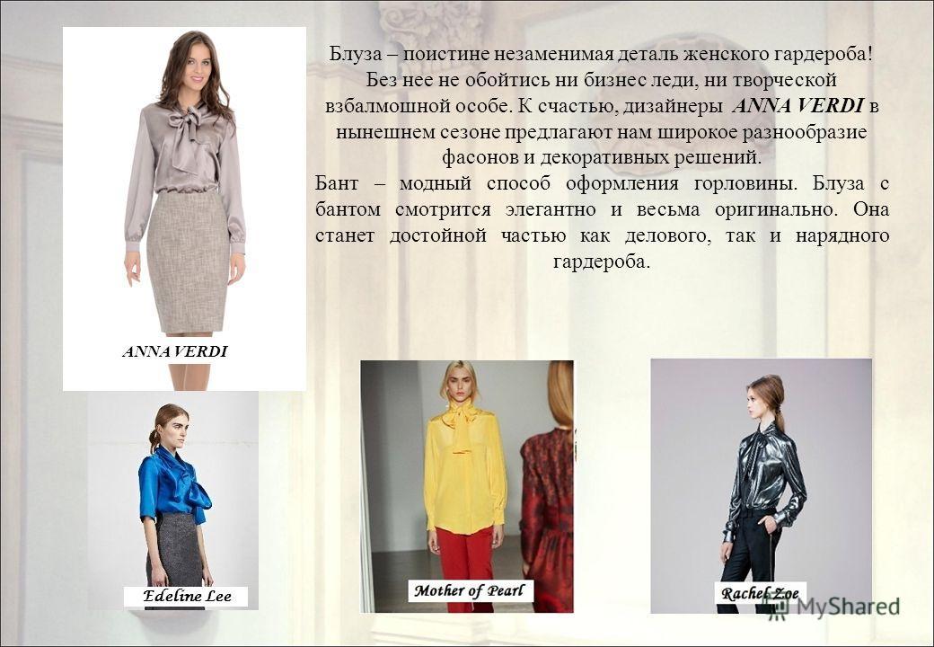 Блуза – поистине незаменимая деталь женского гардероба! Без нее не обойтись ни бизнес леди, ни творческой взбалмошной особе. К счастью, дизайнеры ANNA VERDI в нынешнем сезоне предлагают нам широкое разнообразие фасонов и декоративных решений. Бант –