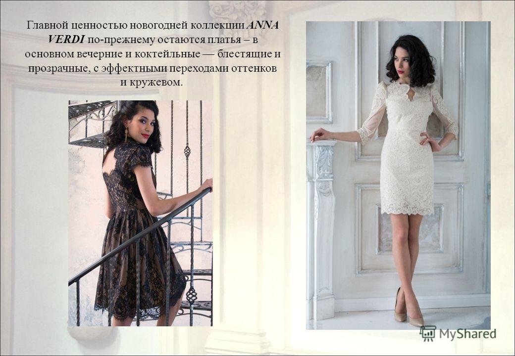 Главной ценностью новогодней коллекции ANNA VERDI по-прежнему остаются платья – в основном вечерние и коктейльные блестящие и прозрачные, с эффектными переходами оттенков и кружевом.