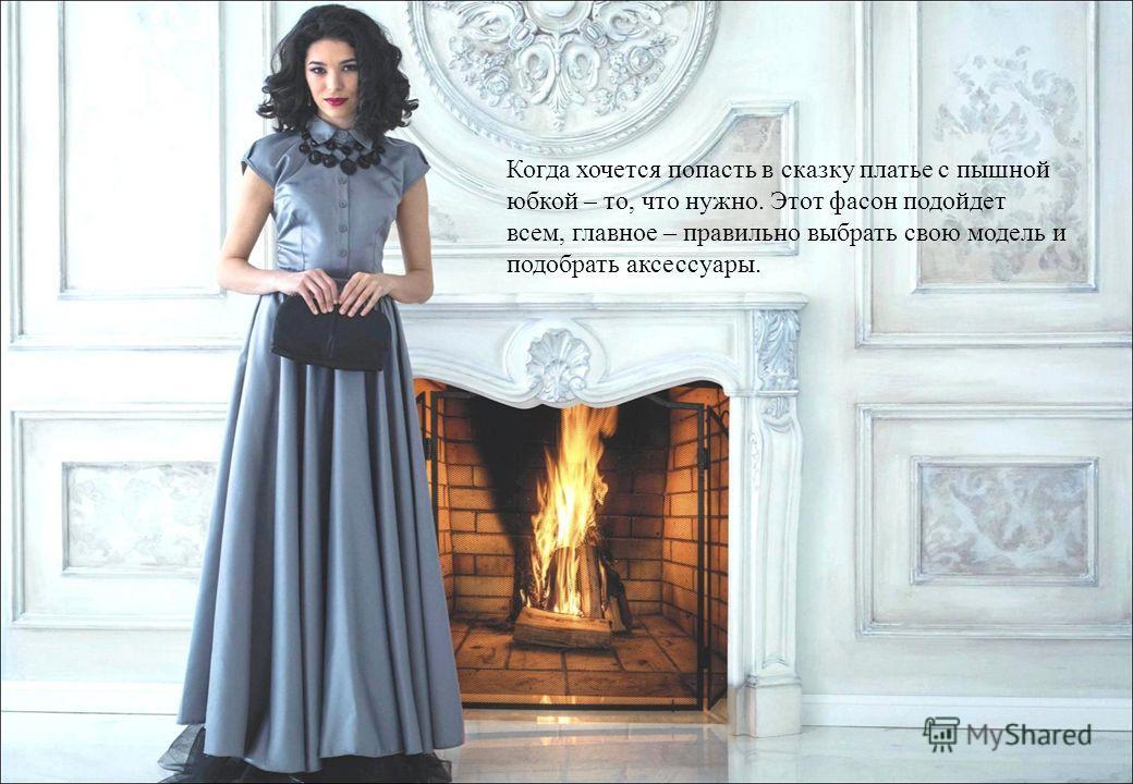 Когда хочется попасть в сказку платье с пышной юбкой – то, что нужно. Этот фасон подойдет всем, главное – правильно выбрать свою модель и подобрать аксессуары.