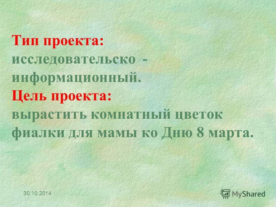 Тип проекта: исследовательско - информационный. Цель проекта: вырастить комнатный цветок фиалки для мамы ко Дню 8 марта. 30.10.2014