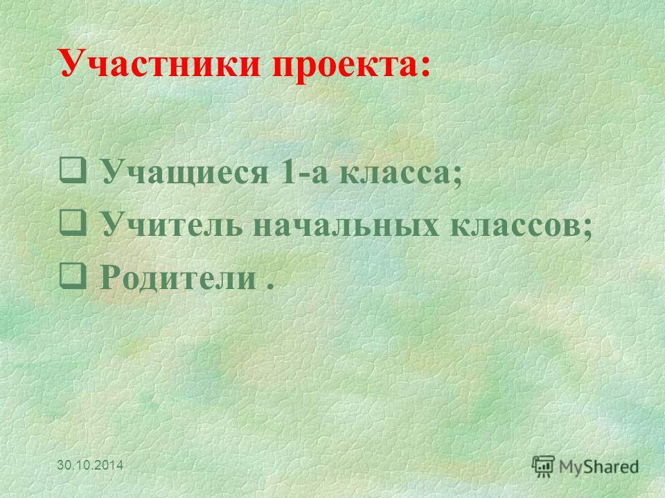 Участники проекта: Учащиеся 1-а класса; Учитель начальных классов; Родители. 30.10.2014