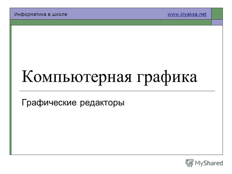 Информатика в школе www.klyaksa.netwww.klyaksa.net Компьютерная графика Графические редакторы