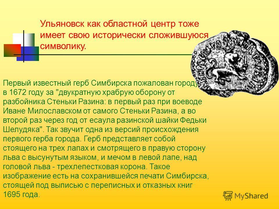 Ульяновск как областной центр тоже имеет свою исторически сложившуюся символику. Первый известный герб Симбирска пожалован городу в 1672 году за